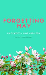 Forgetting May: On dementia, love and loss